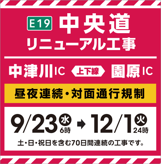 E20 Chuo Expressway Expressway Renewal Construction Nakatsugawa IC ⇔ Sonohara IC Day/night continuous/two-way traffic regulation 9/23 Wednesday 6 o'clock → 12/1 Tuesday 24:00 It is a construction for 70 consecutive days including Saturdays, Sundays and holidays.