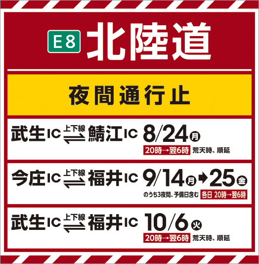 E8 Hokuriku Expressway night closure Takei IC ⇔ Sabae IC 8/24 from 20:00 to 6:00 the next day In stormy weather, Shunnobu Imajo IC ⇔ Fukui IC September 14th → 9/25 3 nights out of gold, 20 days each day including spare days Hours → 6:00 the next day Takei IC ⇔ Fukui IC 10/6 Tue 20:00 to 6:00 the next day In stormy weather, postponement