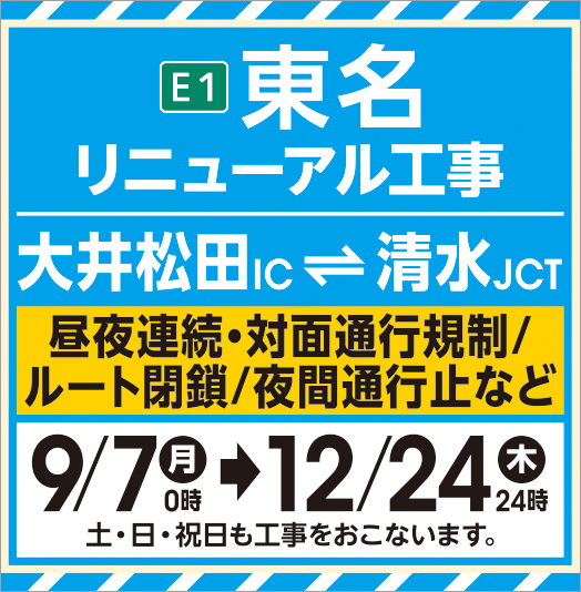 E1 Tomei Renewal Construction OiMatsuda IC Shimizu JCT Day/night continuous, two-way traffic control route closed Night traffic closure, etc. 9/7 02:00 12/24 Thu 24:00 Construction will be done on Saturday and Sunday.