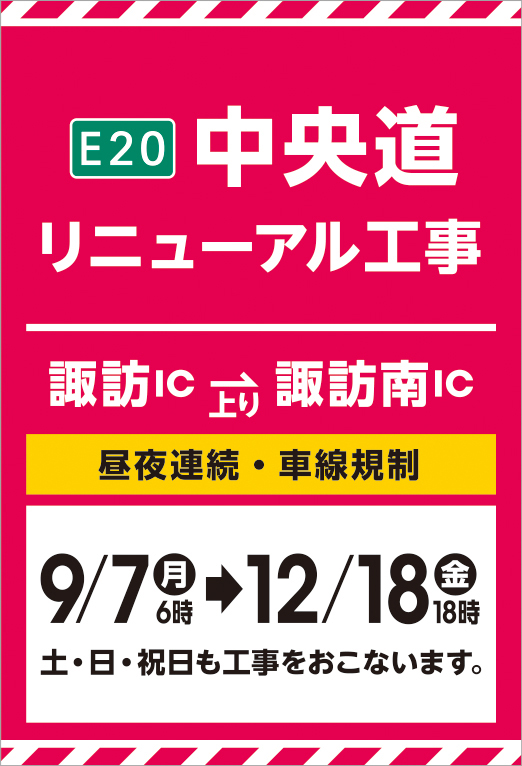E20 Chuo Expressway Expressway renewal construction Suwa IC-SuwaMinami IC Day/night continuous, two-way traffic regulation September 7th, 6th → 12/18, 18:00 Construction will be done on Saturdays and Sundays.
