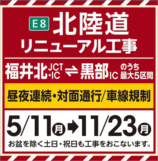 E8 Hokuriku Expressway Renewal Construction 5 sections of Fukui Kita JCT/IC⇔Kurobe Kurobe IC Continuous day/night, face-to-face traffic regulation May/November→8/7 We plan to carry out similar construction after the Bon Festival.
