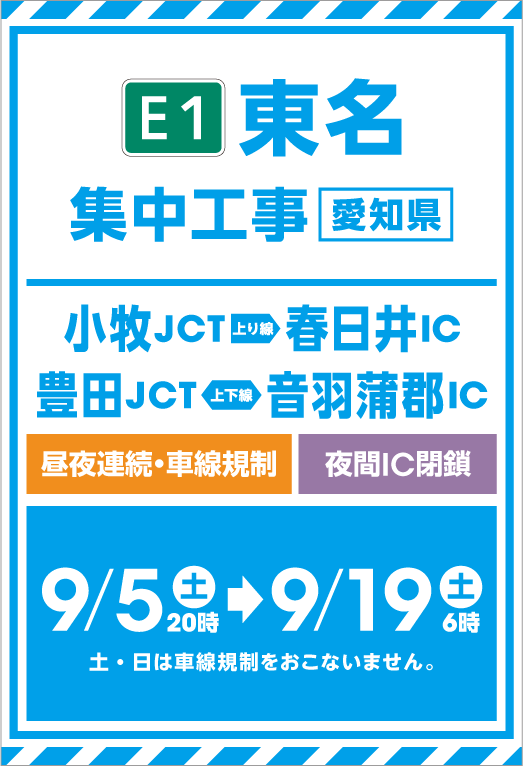 E1 Tomei intensive construction (Aichi Prefecture) Komaki JCT → Kasugai IC Toyota JCT → OtowaGamagoori IC Day/night continuous lane regulation Night IC closed 9/5 20:00 Saturday → 9/19 6 lane No lane regulation on Saturday and Sunday ..